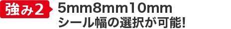強み②日本初の8mm対応! シール幅の選択が可能!